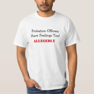 Probation OfficersHave Feelings Too!, ALLEGEDLY T-Shirt