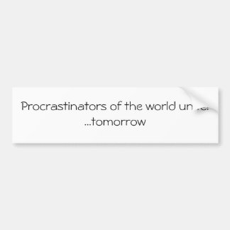 Procrastinators of the world unite!  ...tomorrow car bumper sticker