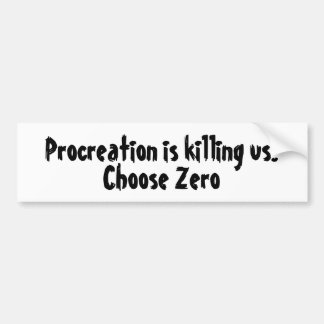 Procreation is killing us. Choose Zero Bumper Sticker