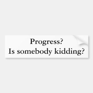 Progress? Is somebody kidding? Bumper Stickers