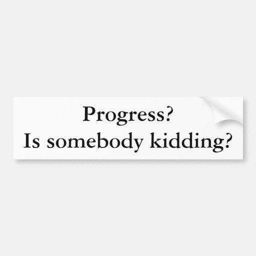 Progress? Is somebody kidding? Car Bumper Sticker