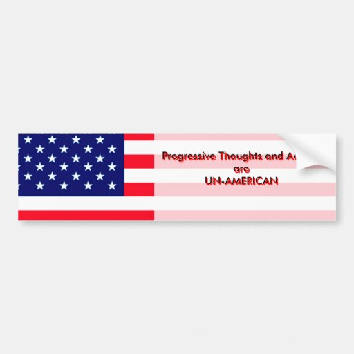 """Progressive Thoughts and Actions are  UN-AMERICA"" Car Bumper Sticker"
