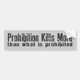 Prohibition Kills More Than What Is Prohibited Bumper Sticker