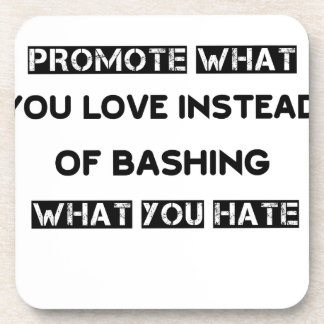 promote what you love instead of bashing what you coaster