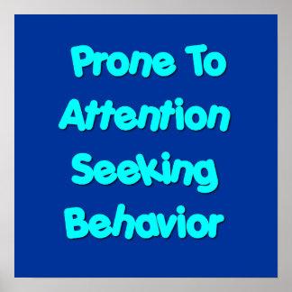Prone To Attention Seeking Behavior Poster