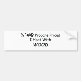 %^&@ Propane Prices I Heat With Wood Power Tools/W Bumper Sticker
