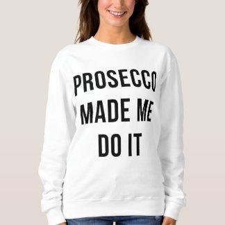 Prosecco made me do it sweatshirt