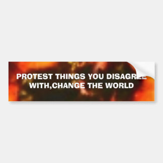 PROTEST THINGS YOU DISAGREE WITH,CHANGE THE WORLD BUMPER STICKER