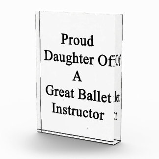 Proud Daughter Of A Great Ballet Instructor Acrylic Award
