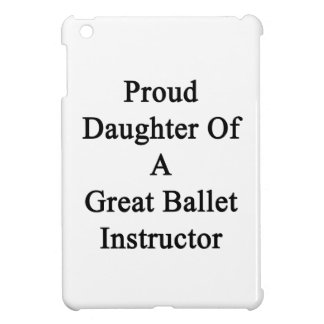 Proud Daughter Of A Great Ballet Instructor Cover For The iPad Mini