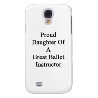Proud Daughter Of A Great Ballet Instructor Samsung S4 Case