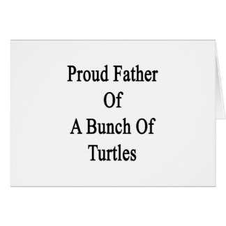Proud Father Of A Bunch Of Turtles Card