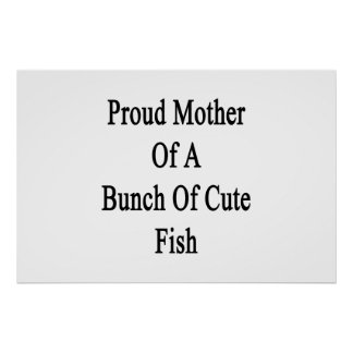 Proud Mother Of A Bunch Of Cute Fish Poster