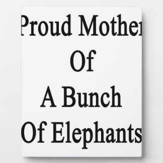 Proud Mother Of A Bunch Of Elephants Plaque