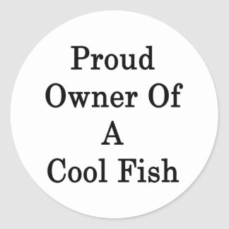 Proud Owner Of A Cool Fish Classic Round Sticker
