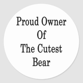 Proud Owner Of The Cutest Bear Classic Round Sticker