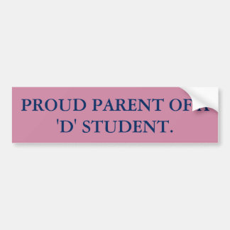 PROUD PARENT OF A 'D' STUDENT. BUMPER STICKER