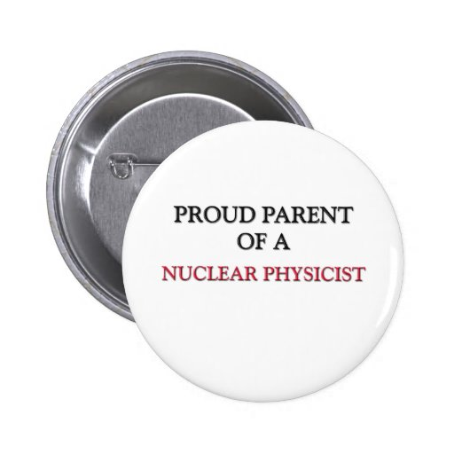 Proud Parent Of A NUCLEAR PHYSICIST Pin