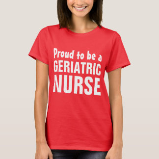 Proud to be a Geriatric Nurse T-Shirt