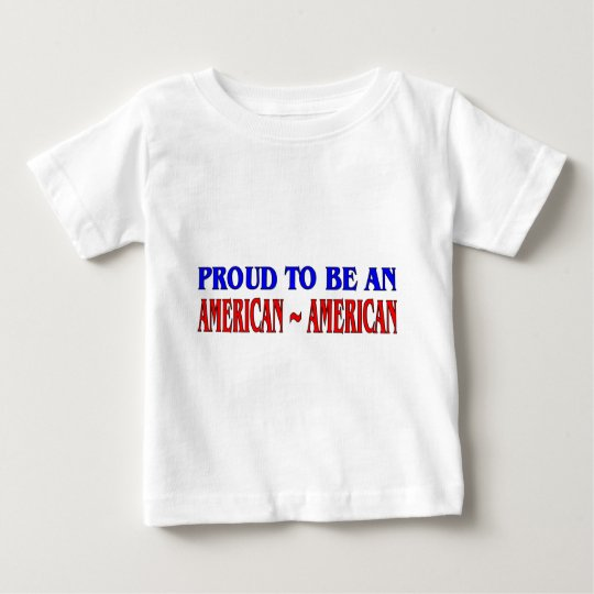 Proud To Be An American~American Baby T-Shirt