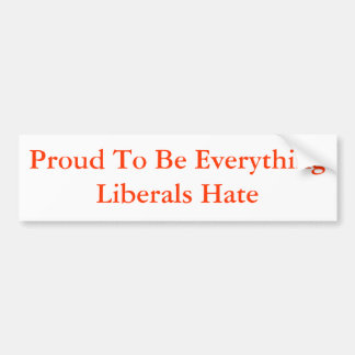 Proud To Be Everything Liberals Hate Car Bumper Sticker