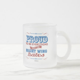 Proud to be Everything the Right Wing Hates 10 Oz Frosted Glass Coffee Mug