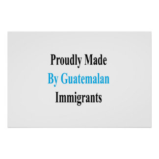 Proudly Made By Guatemalan Immigrants Poster