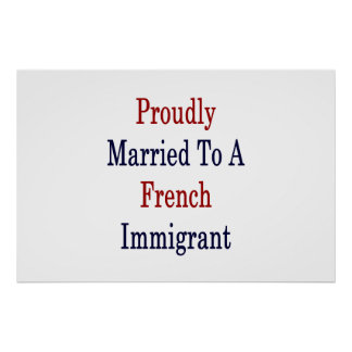 Proudly Married To A French Immigrant Poster
