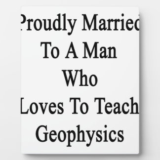 Proudly Married To A Man Who Loves To Teach Geophy Plaque