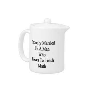 Proudly Married To A Man Who Loves To Teach Math Teapot