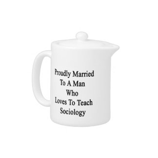 Proudly Married To A Man Who Loves To Teach Sociol Teapot