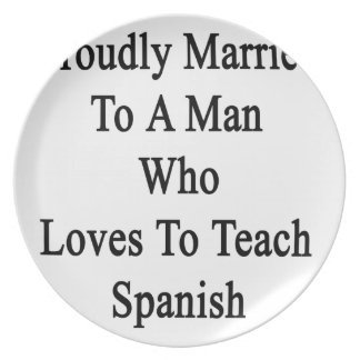 Proudly Married To A Man Who Loves To Teach Spanis Dinner Plate