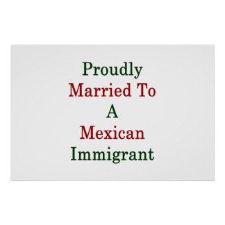 Proudly Married To A Mexican Immigrant Poster