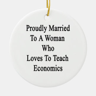 Proudly Married To A Woman Who Loves To Teach Econ Ceramic Ornament