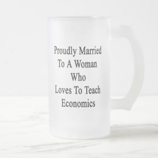 Proudly Married To A Woman Who Loves To Teach Econ Frosted Glass Beer Mug