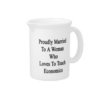 Proudly Married To A Woman Who Loves To Teach Econ Pitcher