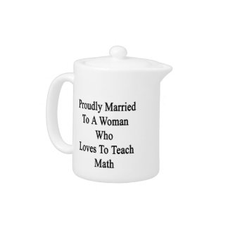 Proudly Married To A Woman Who Loves To Teach Math Teapot