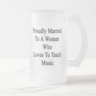 Proudly Married To A Woman Who Loves To Teach Musi Frosted Glass Beer Mug