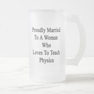 Proudly Married To A Woman Who Loves To Teach Phys Frosted Glass Beer Mug