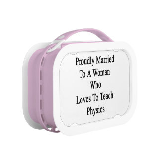 Proudly Married To A Woman Who Loves To Teach Phys Lunch Box
