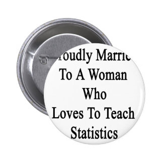 Proudly Married To A Woman Who Loves To Teach Stat Pinback Button