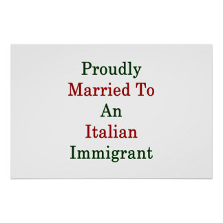 Proudly Married To An Italian Immigrant Poster