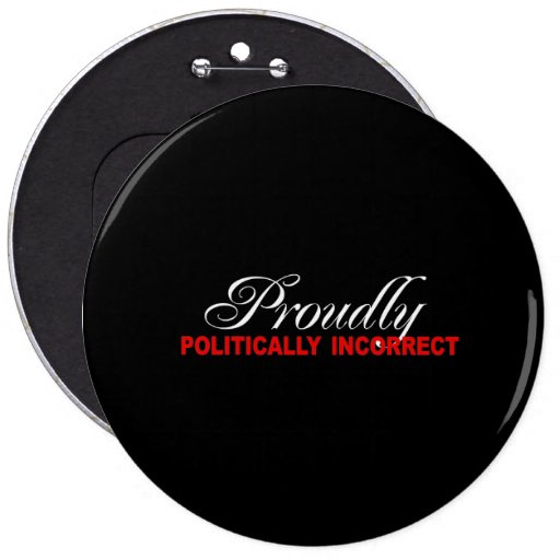 PROUDLY POLITICALLY INCORRECT Bumpersticker Buttons