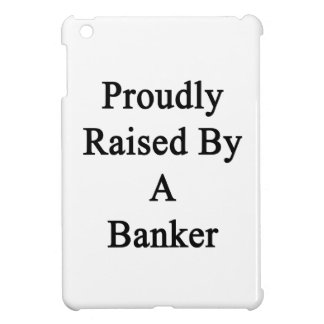 Proudly Raised By A Banker Cover For The iPad Mini