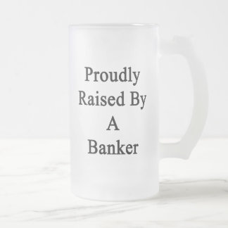 Proudly Raised By A Banker Frosted Glass Beer Mug