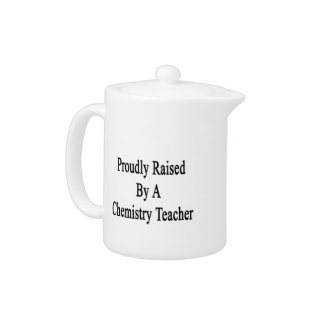 Proudly Raised By A Chemistry Teacher Teapot