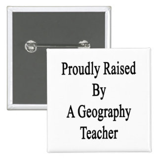 Proudly Raised By A Geography Teacher Button