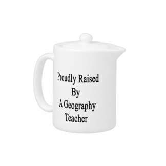 Proudly Raised By A Geography Teacher Teapot