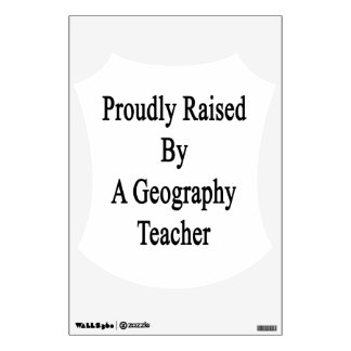 Proudly Raised By A Geography Teacher Wall Decal