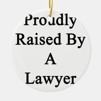 Proudly Raised By A Lawyer Ceramic Ornament